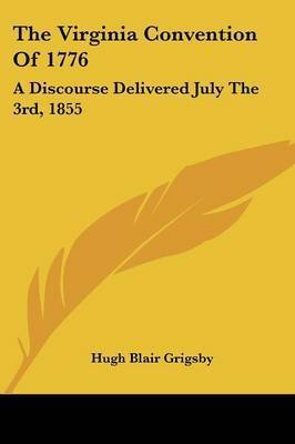 The Virginia Convention of 1776: A Discourse Delivered July the 3rd, 1855 by Hugh Blair Grigsby