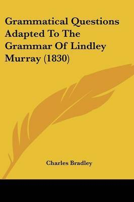 Grammatical Questions Adapted To The Grammar Of Lindley Murray (1830) by Charles Bradley