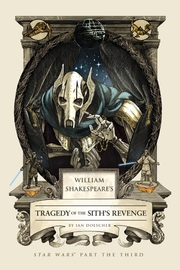 William Shakespeare's Tragedy of the Sith's Revenge: Star Wars Part the Third by Ian Doescher