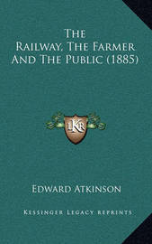 The Railway, the Farmer and the Public (1885) by Edward Atkinson