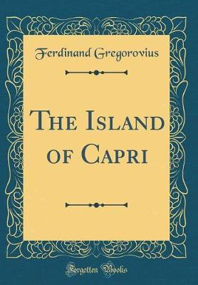 The Island of Capri (Classic Reprint) by Ferdinand Gregorovius