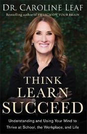 Think, Learn, Succeed by Dr Caroline Leaf