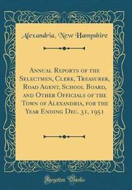 Annual Reports of the Selectmen, Clerk, Treasurer, Road Agent, School Board, and Other Officials of the Town of Alexandria, for the Year Ending Dec. 31, 1951 (Classic Reprint) by Alexandria New Hampshire image