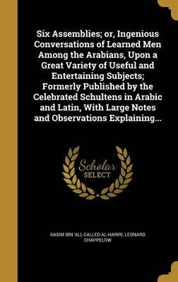 Six Assemblies; Or, Ingenious Conversations of Learned Men Among the Arabians, Upon a Great Variety of Useful and Entertaining Subjects; Formerly Published by the Celebrated Schultens in Arabic and Latin, with Large Notes and Observations Explaining... by Leonard Chappelow