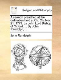 A Sermon Preached at the Ordination Held at Ch. Ch. Nov. 21. 1779. by John Lord Bishop of Oxford. ... by John Randolph, ... by John Randolph