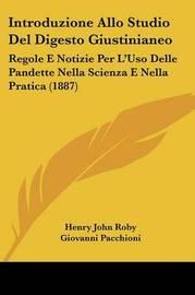 Introduzione Allo Studio del Digesto Giustinianeo: Regole E Notizie Per L'Uso Delle Pandette Nella Scienza E Nella Pratica (1887) by Henry John Roby