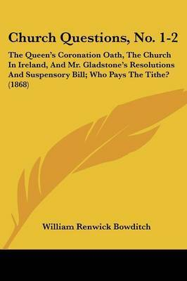 Church Questions, No. 1-2: The Queen's Coronation Oath, The Church In Ireland, And Mr. Gladstone's Resolutions And Suspensory Bill; Who Pays The Tithe? (1868) by William Renwick Bowditch