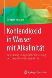 Kohlendioxid in Wasser Mit Alkalinitat: Berechnung Und Grafische Darstellung Der Chemischen Gleichgewichte by Gerhard Hobiger