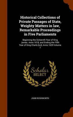 Historical Collections of Private Passages of State, Weighty Matters in Law, Remarkable Proceedings in Five Parliaments by John Rushworth