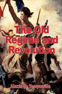 The Old Regime and the Revolution by Alexis De Tocqueville