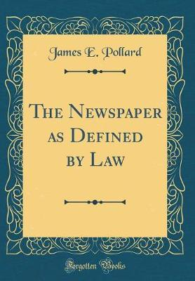 The Newspaper as Defined by Law (Classic Reprint) by James E Pollard