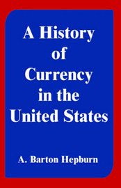 A History of Currency in the United States by A. Barton Hepburn image