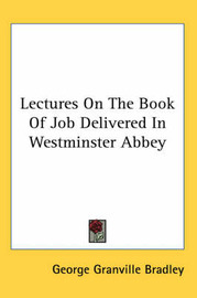 Lectures on the Book of Job Delivered in Westminster Abbey by George Granville Bradley