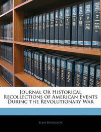 Journal or Historical Recollections of American Events During the Revolutionary War by Elias Boudinot