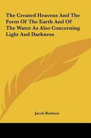 The Created Heavens and the Form of the Earth and of the Watthe Created Heavens and the Form of the Earth and of the Water as Also Concerning Light and Darkness Er as Also Concerning Light and Darkness by Jacob Boehme