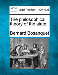 The Philosophical Theory of the State. by Bernard Bosanquet