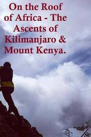 On the Roof of Africa - The Ascents of Kilimanjaro & Mount Kenya. by Aidan Lucas