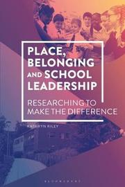 Place, Belonging and School Leadership by Kathryn Riley