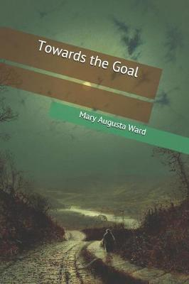 Towards the Goal by Mary Augusta Ward