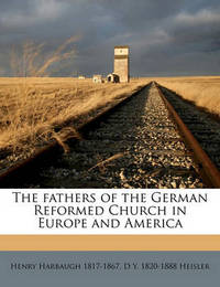 The Fathers of the German Reformed Church in Europe and America Volume 6 by Henry Harbaugh