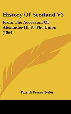 History of Scotland V3: From the Accession of Alexander III to the Union (1864) by Patrick Fraser Tytler image
