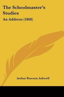 The Schoolmastera -- S Studies: An Address (1860) by Arthur Rawson Ashwell image
