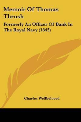 Memoir Of Thomas Thrush: Formerly An Officer Of Bank In The Royal Navy (1845) by Charles Wellbeloved