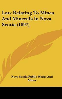 Law Relating to Mines and Minerals in Nova Scotia (1897 by Scotia Public Works and Mines Nova Scotia Public Works and Mines