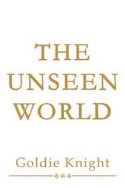 The Unseen World by Goldie Knight