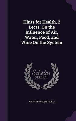Hints for Health, 2 Lects. on the Influence of Air, Water, Food, and Wine on the System by John Sherwood Stocker image
