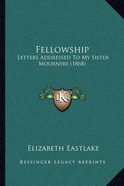Fellowship: Letters Addressed to My Sister Mourners (1868) by Elizabeth Eastlake