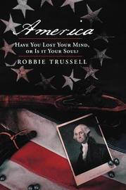 America, Have You Lost Your Mind, or Is it Your Soul? by Robbie Trussell
