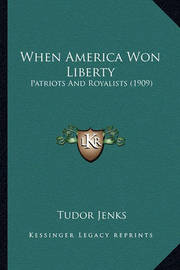 When America Won Liberty: Patriots and Royalists (1909) by Tudor Jenks