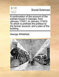 A Continuation of the Account of the Orphan-House in Georgia, from January 1740/1, to January 1742/3. to Which Is Prefixed the Preface to the Former Account, and a Plan of the Building by George Whitefield