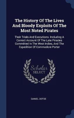 The History of the Lives and Bloody Exploits of the Most Noted Pirates by Daniel Defoe