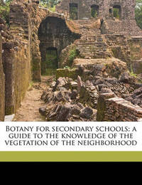 Botany for Secondary Schools; A Guide to the Knowledge of the Vegetation of the Neighborhood by L.H.Bailey