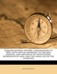 Congregational History, Continuation to 1850: With Special Reference to the Rise, Growth, and Influence of Institutions, Representative Men, and the Inner Life of the Churches by John Waddington image