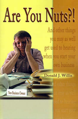 Are You Nuts?!: And Other Things You May as Well Get Used to Hearing When You Start Your Own Business by Donald J. Willis