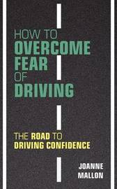 How to Overcome Fear of Driving: The Road to Driving Confidence by Joanne Mallon