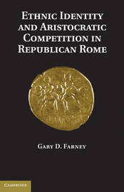 Ethnic Identity and Aristocratic Competition in Republican Rome by Gary D. Farney