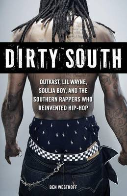 Dirty South: Outkast, Lil Wayne, Soulja Boy, and the Southern Rappers Who Reinvented Hip-Hop by Ben Westhoff