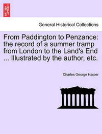 From Paddington to Penzance: The Record of a Summer Tramp from London to the Land's End ... Illustrated by the Author, Etc. by Charles George Harper