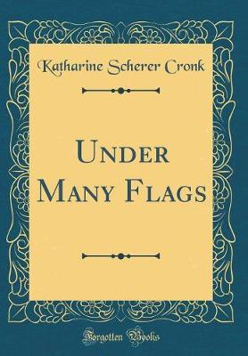 Under Many Flags (Classic Reprint) by Katharine Scherer Cronk