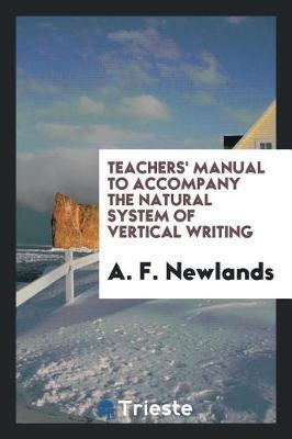 Teachers' Manual to Accompany the Natural System of Vertical Writing by A F Newlands