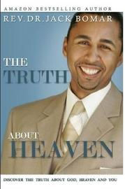 The TRUTH About Heaven: Discover the Truth about God, Heaven and YOU by Rev. Dr. Jack Bomar