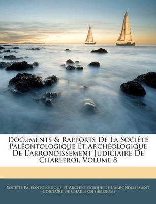 Documents & Rapports de La Socit Palontologique Et Archologique de L'Arrondissement Judiciaire de Charleroi, Volume 8 image