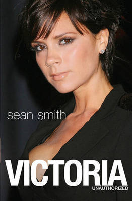 Victoria: Victoria Beckham: The Biography by Sean Smith