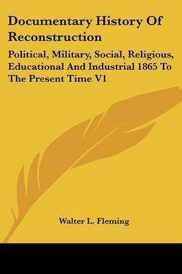 Documentary History of Reconstruction: Political, Military, Social, Religious, Educational and Industrial 1865 to the Present Time V1 by Walter Lynwood Fleming
