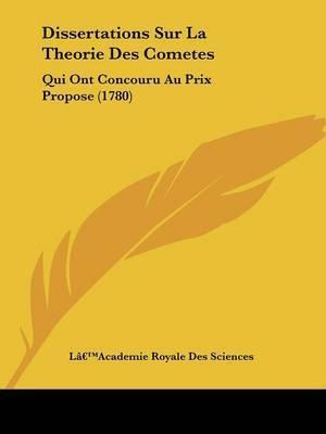 Dissertations Sur La Theorie Des Cometes: Qui Ont Concouru Au Prix Propose (1780) by La -- Academie Royale Des Sciences