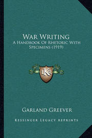 War Writing: A Handbook of Rhetoric with Specimens (1919) by Garland Greever